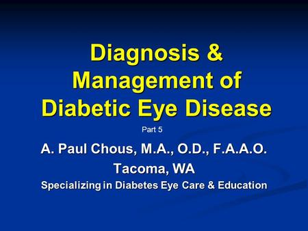 Diagnosis & Management of Diabetic Eye Disease A. Paul Chous, M.A., O.D., F.A.A.O. Tacoma, WA Specializing in Diabetes Eye Care & Education Part 5.
