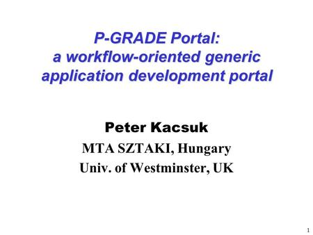 1 P-GRADE Portal: a workflow-oriented generic application development portal Peter Kacsuk MTA SZTAKI, Hungary Univ. of Westminster, UK.