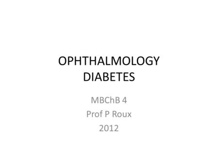 OPHTHALMOLOGY DIABETES MBChB 4 Prof P Roux 2012. DIABETIC RETINOPATHY 1. Adverse risk factors 2. Pathogenesis 5. Clinically significant macular oedema.