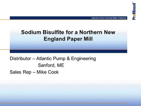 Experts in Chem-Feed and Water Treatment Distributor – Atlantic Pump & Engineering Sanford, ME Sales Rep – Mike Cook Sodium Bisulfite for a Northern New.