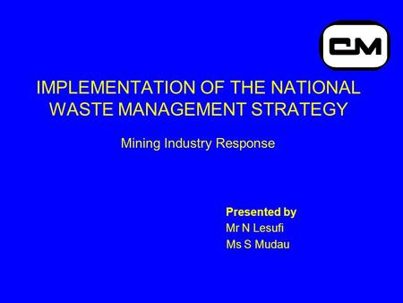 IMPLEMENTATION OF THE NATIONAL WASTE MANAGEMENT STRATEGY Mining Industry Response Presented by Mr N Lesufi Ms S Mudau.