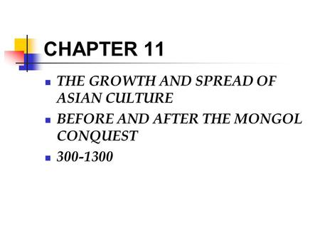 CHAPTER 11 THE GROWTH AND SPREAD OF ASIAN CULTURE BEFORE AND AFTER THE MONGOL CONQUEST 300-1300.
