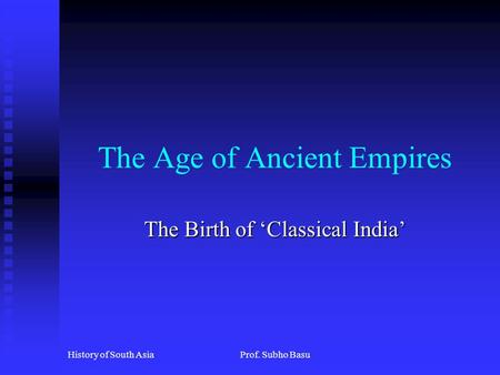 History of South AsiaProf. Subho Basu The Age of Ancient Empires The Birth of 'Classical India'