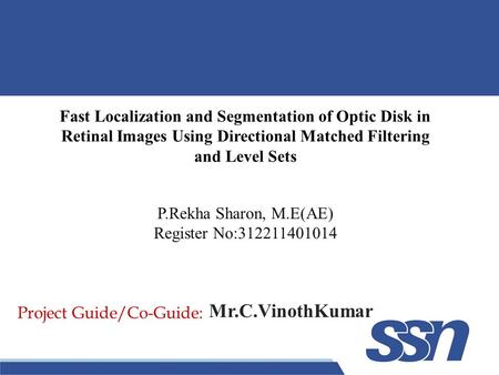 Fast Localization and Segmentation of Optic Disk in Retinal Images Using Directional Matched Filtering and Level Sets Project Guide/Co-Guide: P.Rekha Sharon,