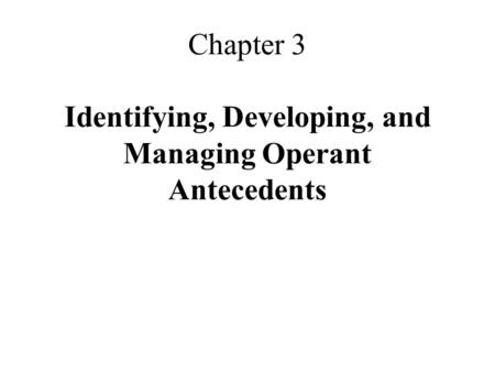 Chapter 3 Identifying, Developing, and Managing Operant Antecedents.