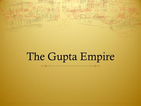 "The Gupta Empire. Gupta's Golden Age  When you hear the words ""Golden Age,"" what does that mean to you? Starting with the student sitting closest to."