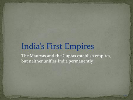 NEXT India's First Empires The Mauryas and the Guptas establish empires, but neither unifies India permanently.