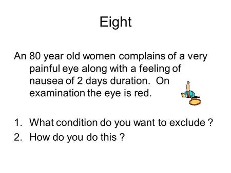 An 80 year old women complains of a very painful eye along with a feeling of nausea of 2 days duration. On examination the eye is red. 1.What condition.