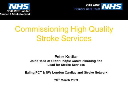 Commissioning High Quality Stroke Services Peter Kottlar Joint Head of Older People Commissioning and Lead for Stroke Services Ealing PCT & NW London Cardiac.