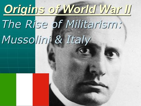 Origins of World War II The Rise of Militarism: Mussolini & Italy.