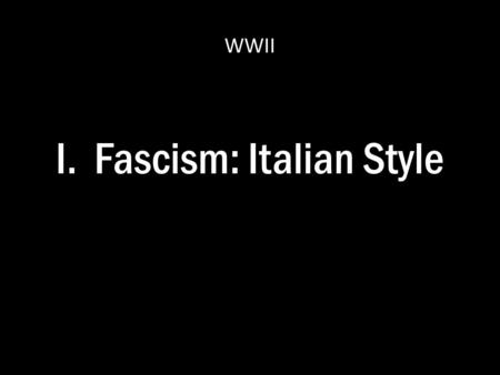 I. Fascism: Italian Style WWII. A. Benito Mussolini 1.Young Benito – Socialist Party Member – Journalist – Moved to escape military duty in 1902 – Came.