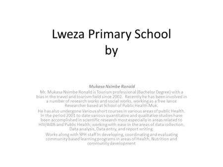 Lweza Primary School by Mukasa Nsimbe Ronald Mr. Mukasa Nsimbe Ronald is Tourism professional (Bachelor Degree) with a bias in the travel and tourism field.