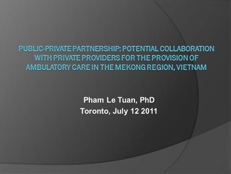Pham Le Tuan, PhD Toronto, July 12 2011. Outline  Introduction  Methods  Results  Discussions and policy implications.