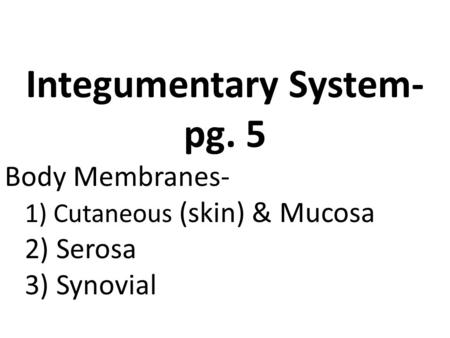 Integumentary System- pg. 5 Body Membranes- 1) Cutaneous (skin) & Mucosa 2) Serosa 3) Synovial Integumentary System.