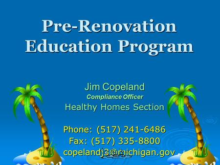 Pre-Renovation Education Program Jim Copeland Compliance Officer Healthy Homes Section Phone: (517) 241-6486 Fax: (517) 335-8800