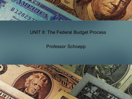 UNIT 8: The Federal Budget Process Professor Schoepp.