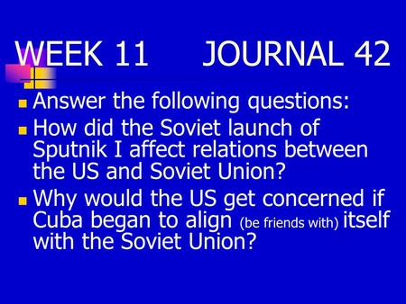 WEEK <strong>11</strong> JOURNAL 42 Answer the following questions: How did the Soviet launch of Sputnik I affect relations between the US and Soviet Union? Why would the.