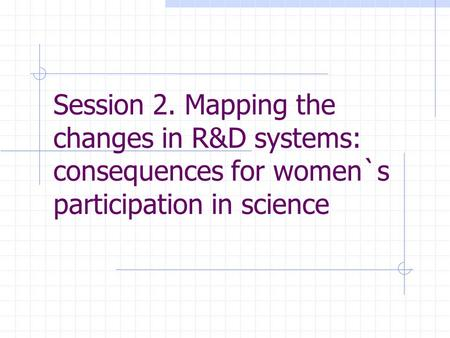 Session 2. Mapping the changes in R&D systems: consequences for women`s participation in science.