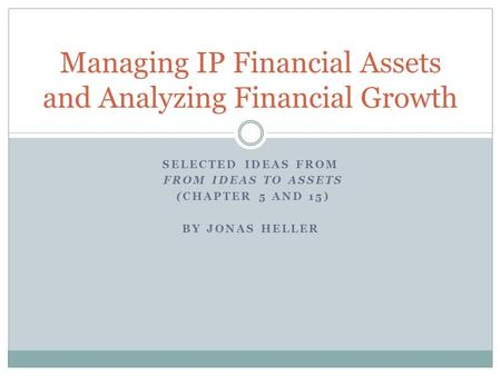 SELECTED IDEAS FROM FROM IDEAS TO ASSETS (CHAPTER 5 AND 15) BY JONAS HELLER Managing IP Financial Assets and Analyzing Financial Growth.