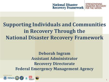 1 Supporting Individuals and Communities in Recovery Through the National Disaster Recovery Framework Deborah Ingram Assistant Administrator Recovery Directorate.