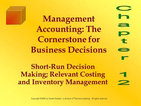 Short-Run Decision Making; Relevant Costing and Inventory Management Management Accounting: The Cornerstone for Business Decisions Copyright ©2006 by South-Western,