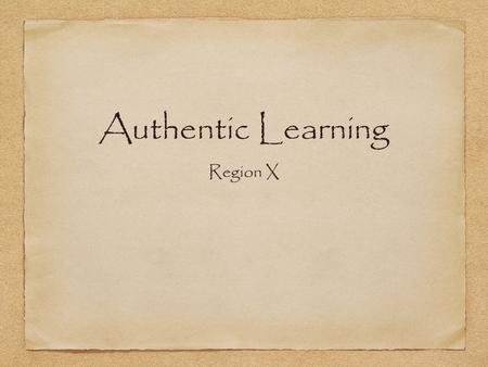 Authentic Learning Region X. What is it and why teach it? 21st Century Learning.
