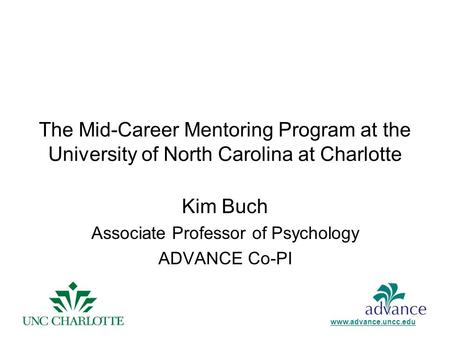 The Mid-Career Mentoring Program at the University of North Carolina at Charlotte Kim Buch Associate Professor of Psychology ADVANCE Co-PI www.advance.uncc.edu.
