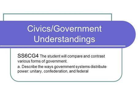 Civics/Government Understandings SS6CG4 The student will compare and contrast various forms of government. a. Describe the ways government systems distribute.