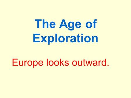 The Age of Exploration Europe looks outward.. The Age of Exploration A period of European voyages of exploration and discovery, long-distance trade and.