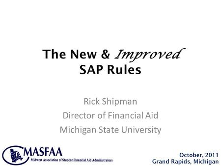 The New & Improved SAP Rules Rick Shipman Director of Financial Aid Michigan State University October, 2011 Grand Rapids, Michigan.