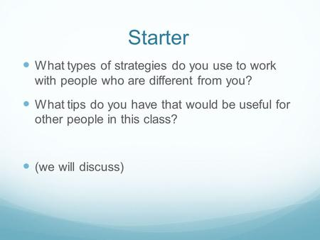 Starter What types of strategies do you use to work with people who are different from you? What tips do you have that would be useful for other people.