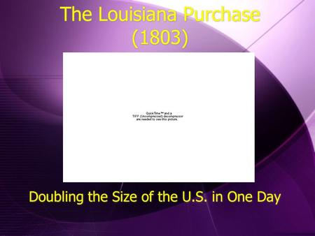 The Louisiana Purchase (1803) Doubling the Size of the U.S. in One Day.