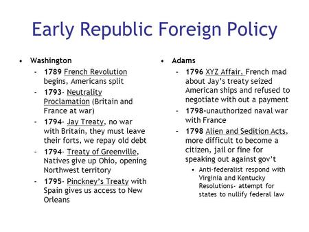 Early Republic Foreign Policy Washington –1789 French Revolution begins, Americans split –1793- Neutrality Proclamation (Britain and France at war) –1794-