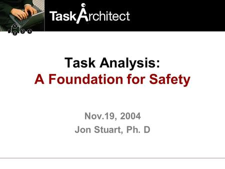 Nov.19, 2004 Jon Stuart, Ph. D Task Analysis: A Foundation for Safety.