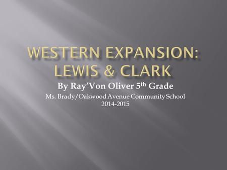 By Ray'Von Oliver 5 th Grade Ms. Brady/Oakwood Avenue Community School 2014-2015.