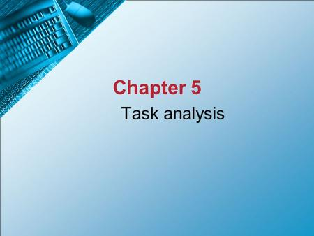 Task analysis Chapter 5. By the end of this chapter you should be able to... Describe HTA and its features Explain the purpose of task analysis and modelling.