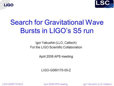 LIGO-G060170-00-Z April 2006 APS meeting Igor Yakushin (LLO, Caltech) Search for Gravitational Wave Bursts in LIGO's S5 run Igor Yakushin (LLO, Caltech)