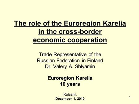 11 The role of the Euroregion Karelia in the cross-border economic cooperation Trade Representative of the Russian Federation in Finland Dr. Valery A.