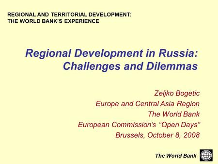 The World Bank Regional Development in Russia: Challenges and Dilemmas REGIONAL AND TERRITORIAL DEVELOPMENT: THE WORLD BANK'S EXPERIENCE Zeljko Bogetic.