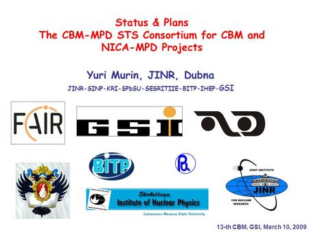 Status & Plans The CBM-MPD STS Consortium for CBM and NICA-MPD Projects Yuri Murin, JINR, Dubna JINR-SINP-KRI-SPbSU-SESRITIIE-BITP-IHEP- GSI 13-th CBM,