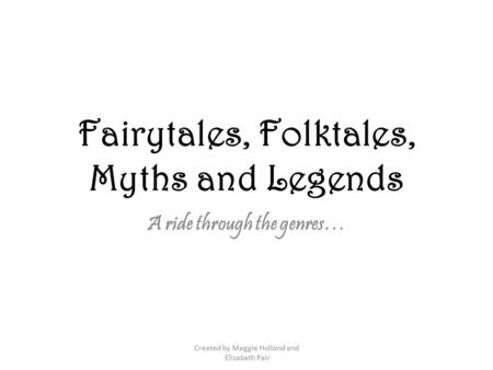 Fairytales, Folktales, Myths and Legends A ride through the genres… Created by Maggie Holland and Elizabeth Pair.