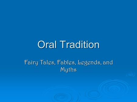 Oral Tradition Fairy Tales, Fables, Legends, and Myths.