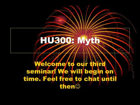 HU300: Myth Welcome to our third seminar! We will begin on time. Feel free to chat until then.