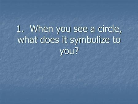 1. When you see a circle, what does it symbolize to you?