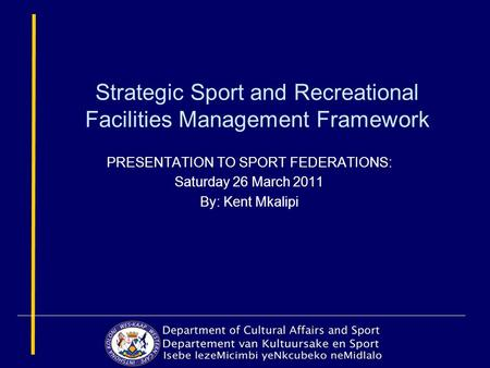 Strategic Sport and Recreational Facilities Management Framework PRESENTATION TO SPORT FEDERATIONS: Saturday 26 March 2011 By: Kent Mkalipi.