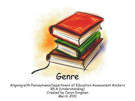 Genre Aligning with Pennsylvania Department of Education Assessment Anchors R5.A (Understanding) Created by Caryn Dingman March 2011.