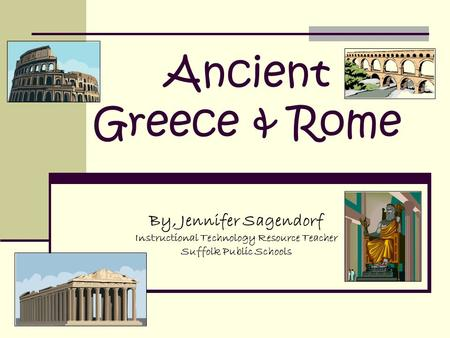 Ancient Greece & Rome By, Jennifer Sagendorf Instructional Technology Resource Teacher Suffolk Public Schools.