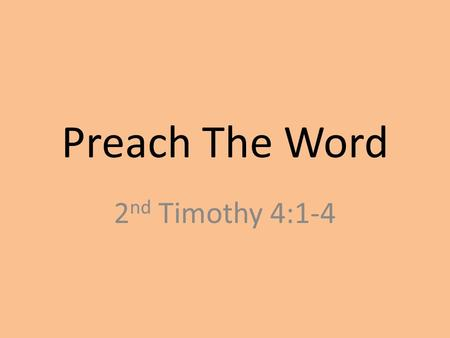 "Preach The Word 2 nd Timothy 4:1-4. 4:1 – ""I charge you in the presence of God and of Christ Jesus, who is to judge the living and the dead, and by His."