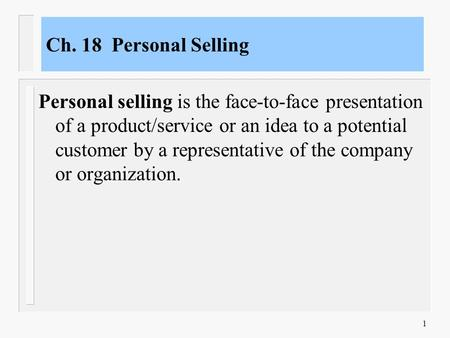1 Ch. 18 Personal Selling Personal selling is the face-to-face presentation of a product/service or an idea to a potential customer by a representative.