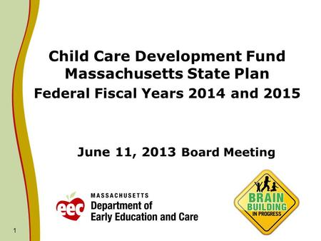 1 June 11, 2013 Board Meeting Child Care Development Fund Massachusetts State Plan Federal Fiscal Years 2014 and 2015.